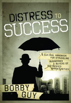 Distress to Success: A Survival Handbook for Struggling Businesses and Buyers of Distressed Opportunities 9780578083698