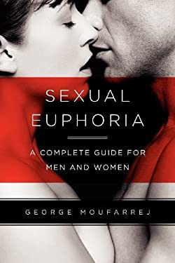 Sexual Euphoria: A Complete Guide for Men and Women 9780578101941