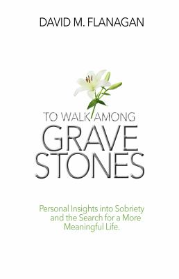 To Walk Among Gravestones: Personal Insights into Sobriety and the Search for a More Meaningful Life