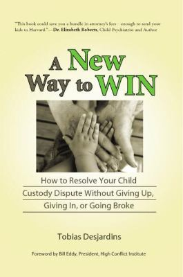 A New Way to Win: How to Resolve Your Child Custody Dispute Without Giving Up, Giving In, or Going Broke 9780578049359