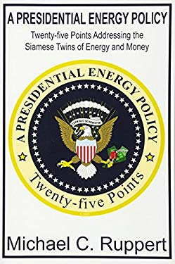 A Presidential Energy Policy: Twenty-Five Points Addressing the Siamese Twins of Energy and Money 9780578021560