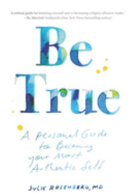 Be True: A Personal Guide to Becoming Your Most Authentic Self