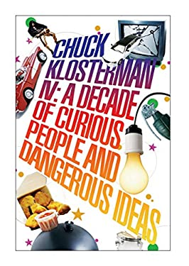 Chuck Klosterman IV: A Decade of Curious People and Dangerous Ideas 9780571233991