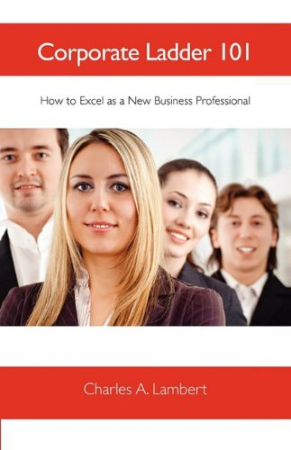 Corporate Ladder 101: How to Excel as a New Business Professional 9780578003740