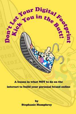 Don't Let Your Digital Footprint Kick You in the Butt!: A lesson in what NOT to on the internet to build your personal brand online