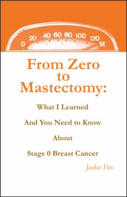 From Zero to Mastectomy: What I Learned and You Need to Know about Stage 0 Breast Cancer 9780578054162