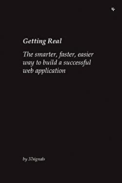 Getting Real: The Smarter, Faster, Easier Way to Build a Successful Web Application 9780578012810