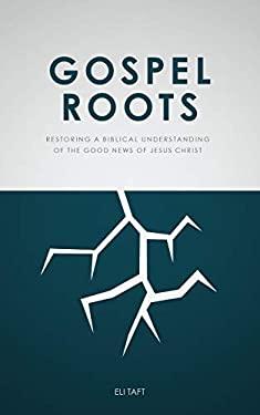 Gospel Roots: Restoring a Biblical Understanding of the Good News of Jesus Christ