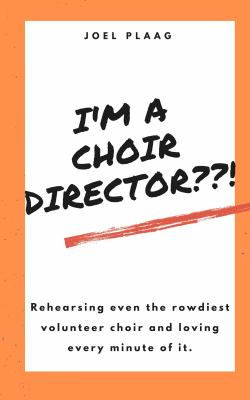 I'm a Choir Director??!: Rehearsing even the rowdiest volunteer choir and loving every minute of it.