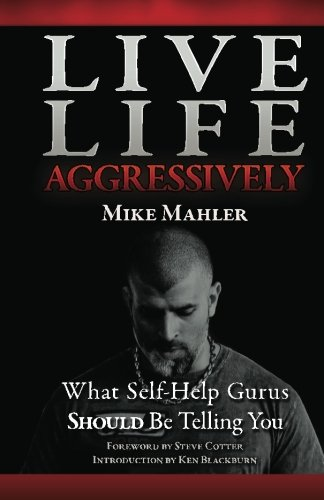 Live Life Aggressively!: What Self Help Gurus Should Be Telling You 9780578084756