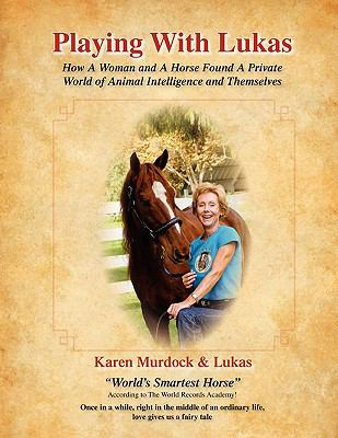 Playing with Lukas: How a Woman and a Horse Found a Private World of Animal Intelligence and Themselves 9780578060286