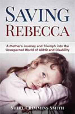 Saving Rebecca: A Mother's Journey and Triumph into the Unexpected World of ADHD and Disability