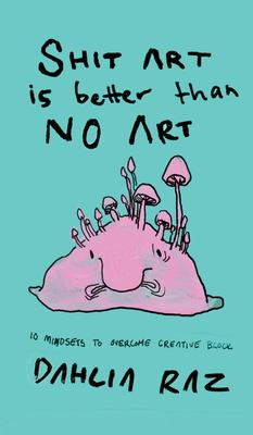 Shit Art is Better than No Art: 10 Mindsets to Overcome Creative Block