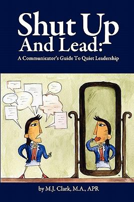 Shut Up and Lead: A Communicator's Guide to Quiet Leadership 9780578078342