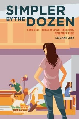 Simpler by the Dozen: A Mom's Gritty Pursuit of De-cluttering to Find Peace Amidst Chaos