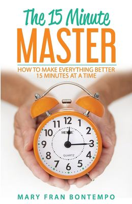 The 15 Minute Master: How to Make Everything Better 15 Minutes at a Time