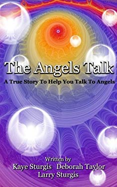 The Angels Talk: A True Story To Help You Talk To Angels