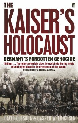 The Kaiser's Holocaust: Germany's Forgotten Genocide and the Colonial Roots of Nazism. David Olusoga and Casper W. Erichsen 9780571231423