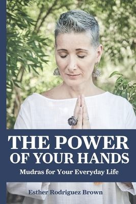 The Power Of Your Hands: Mudras For Your Everyday Life