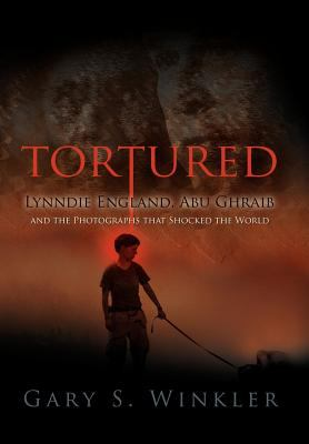 Tortured: Lynndie England, Abu Ghraib and the Photographs That Shocked the World 9780578023700