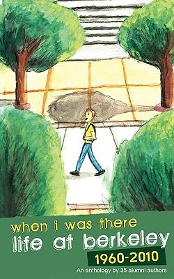 When I Was There: Life at Berkeley 1960-2010 9780578056166