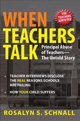 When Teachers Talk: Principal Abuse of Teachers: The Untold Story: Teacher Interviews Disclose the Real Reason Schools Are Failing: How Yo 9780578005638
