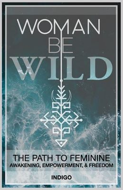 Woman Be Wild: The path to feminine awakening, empowerment, and freedom