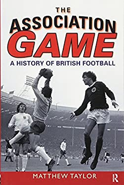 The Association Game: A History of British Football 9780582505964