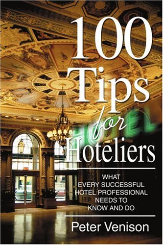 100 Tips for Hoteliers: What Every Successful Hotel Professional Needs to Know and Do 9780595367269