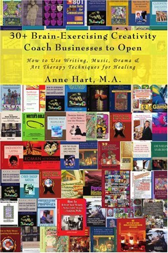 30+ Brain-Exercising Creativity Coach Businesses to Open: How to Use Writing, Music, Drama & Art Therapy Techniques for Healing 9780595427109