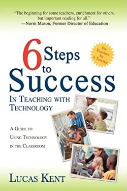 6 Steps to Success in Teaching with Technology: A Guide to Using Technology in the Classroom 9780595479375