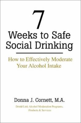 7 Weeks to Safe Social Drinking: How to Effectively Moderate Your Alcohol Intake 9780595174966