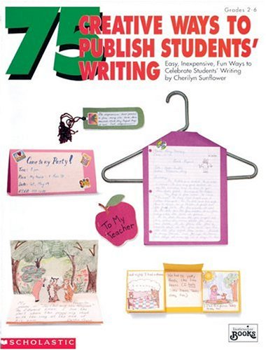 75 Creative Ways to Publish Students' Writing: Easy, Inexpensive, Fun Ways to Celebrate Student Writing