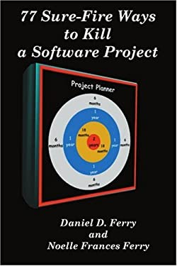 77 Sure-Fire Ways to Kill a Software Project: Destructive Tactics That Cause Budget Overruns, Late Deliveries, and Massive Personnel Turnover 9780595126101