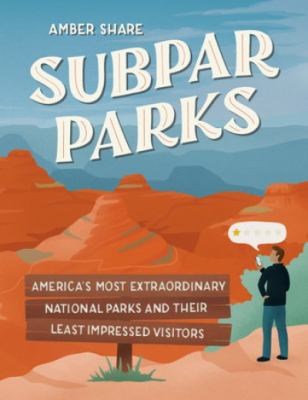 Subpar Parks: America's Most Extraordinary National Parks and Their Least Impressed Visitors