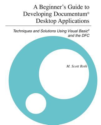 A Beginner's Guide to Developing Documentum(r) Desktop Applications: Techniques and Solutions Using Visual Basic(r) and the Dfc 9780595339686