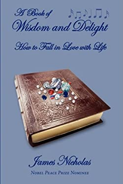 A Book of Wisdom and Delight: How to Fall in Love with Life 9780595475377