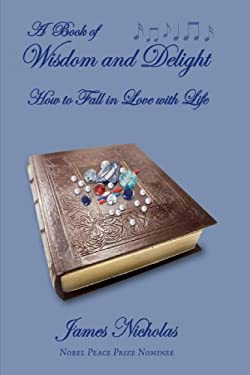 A Book of Wisdom and Delight: How to Fall in Love with Life 9780595713776