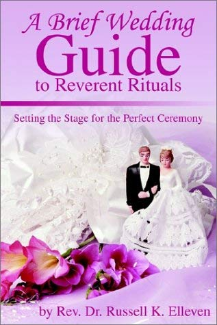 A Brief Wedding Guide to Reverent Rituals: Setting the Stage for the Perfect Ceremony 9780595234585