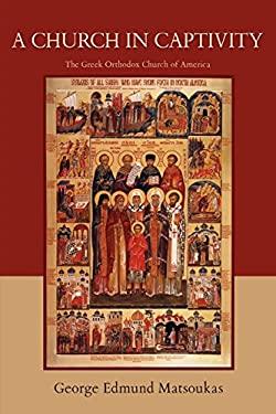 A Church in Captivity: The Greek Orthodox Church of America 9780595480678