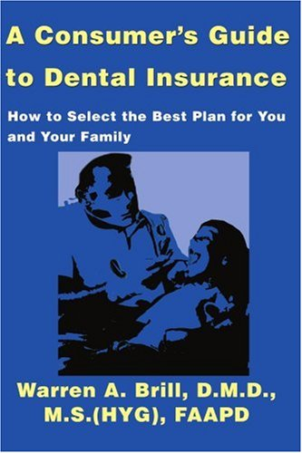 A Consumer's Guide to Dental Insurance: How to Select the Best Plan for You and Your Family 9780595139927