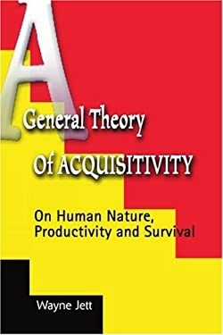A General Theory of Acquisitivity: On Human Nature, Productivity and Survival 9780595096022