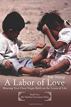 A Labor of Love: Weaving Your Own Virgin Birth on the Loom of Life 9780595399314