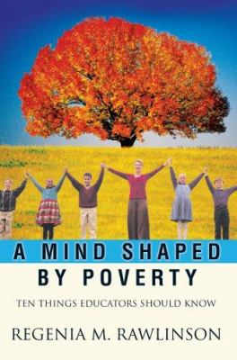 A Mind Shaped by Poverty: Ten Things Educators Should Know 9780595425778