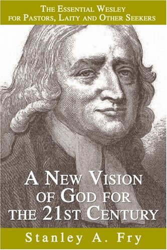 A New Vision of God for the 21st Century: The Essential Wesley for Pastors, Laity and Other Seekers 9780595346561