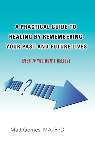 A Practical Guide to Healing by Remembering Your Past and Future Lives: Even If You Don't Believe 9780595681457