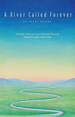 A River Called Forever: A Family's Story of Love's Triumph Through Aging, Struggle, and Death 9780595415076