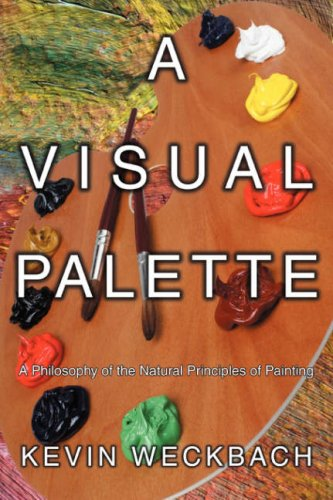 A Visual Palette: A Philosophy of the Natural Principles of Painting 9780595524228