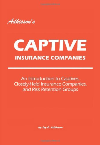 Adkisson's Captive Insurance Companies: An Introduction to Captives, Closely-Held Insurance Companies, and Risk Retention Groups 9780595422371