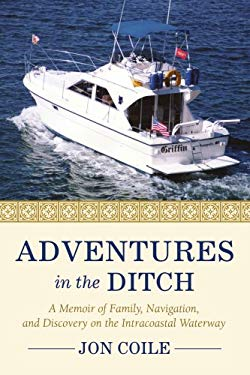 Adventures in the Ditch: A Memoir of Family, Navigation, and Discovery on the Intracoastal Waterway 9780595447794